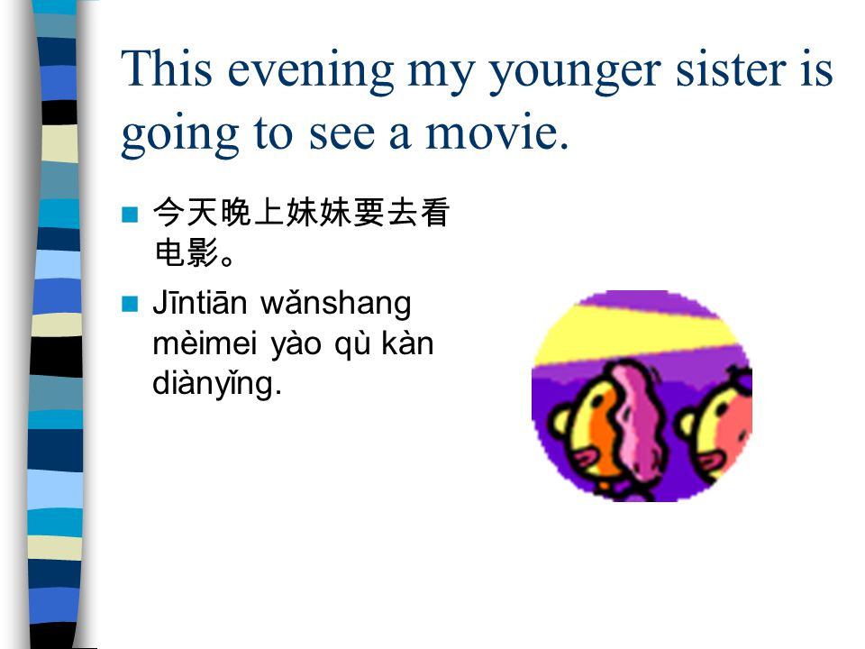 This evening my younger sister is going to see a movie.