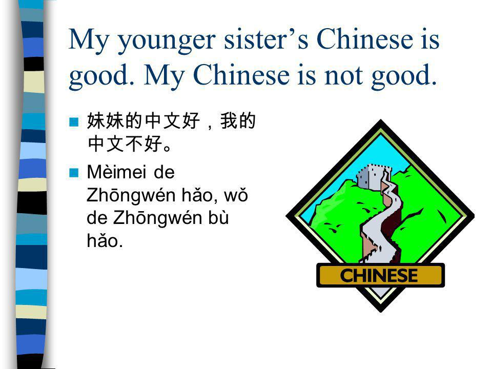 My younger sister's Chinese is good. My Chinese is not good.