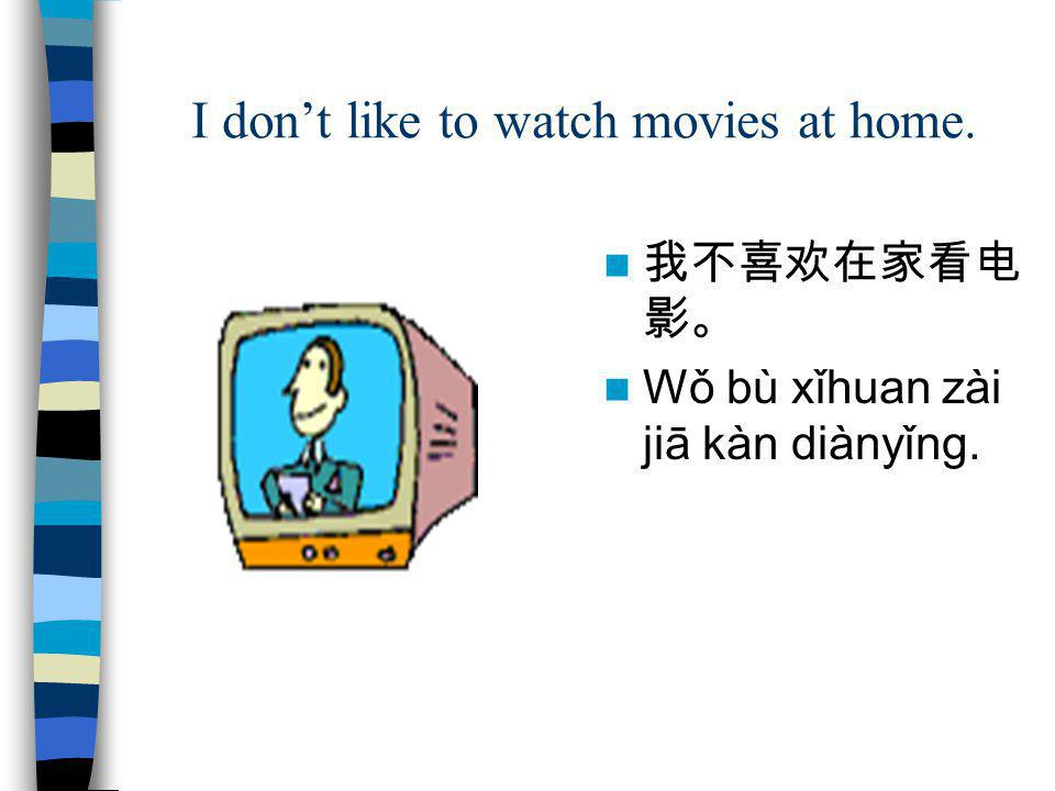 I don't like to watch movies at home.