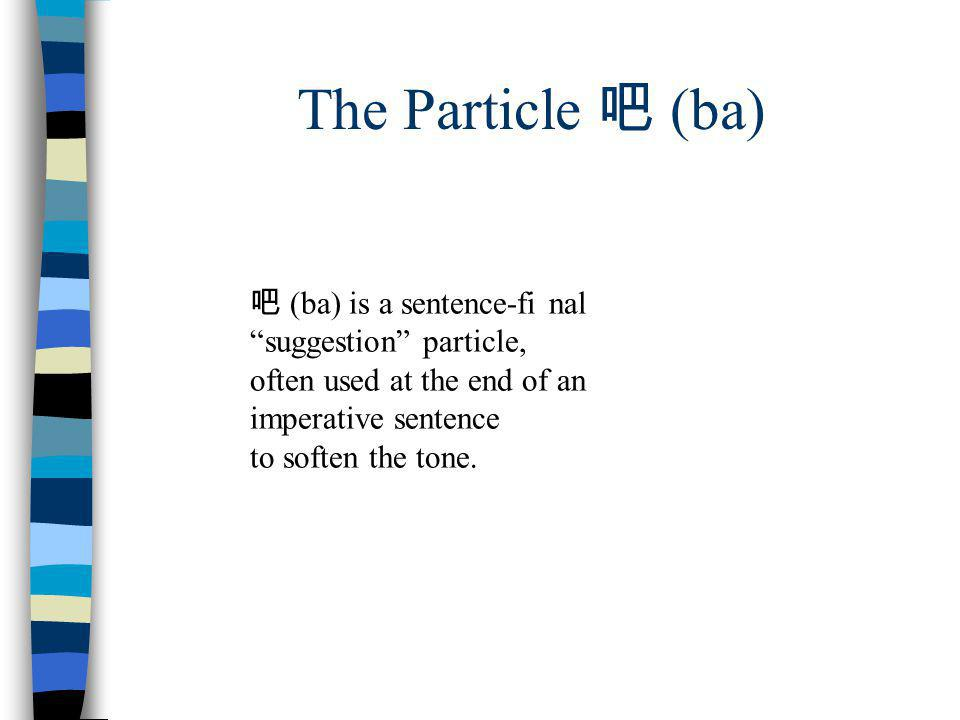 The Particle 吧 (ba) 吧 (ba) is a sentence-fi nal suggestion particle,