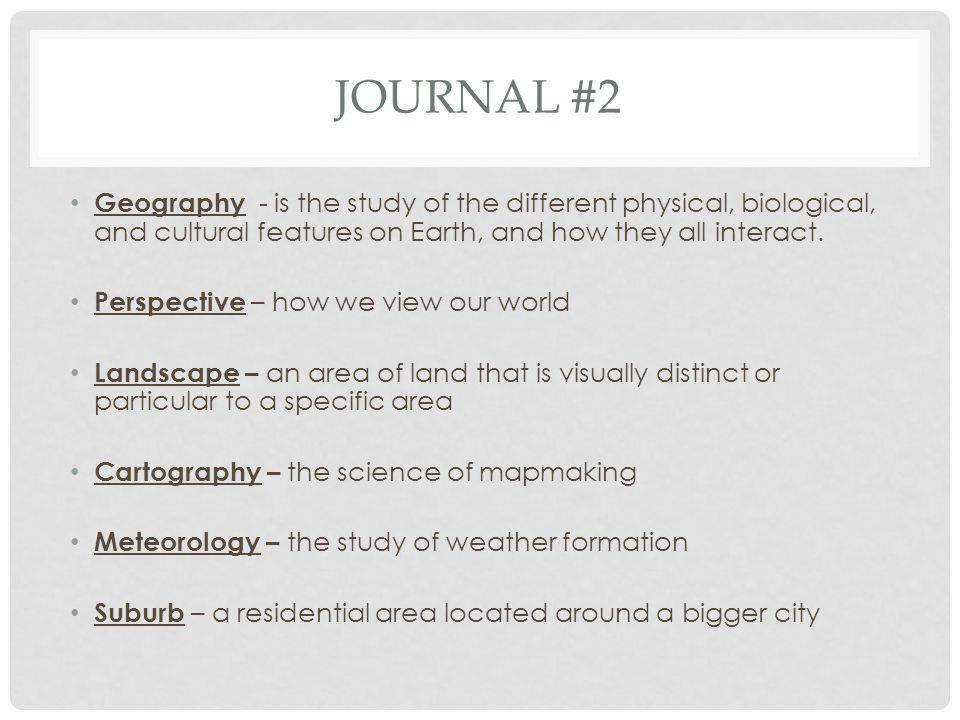 Journal #2 Geography - is the study of the different physical, biological, and cultural features on Earth, and how they all interact.