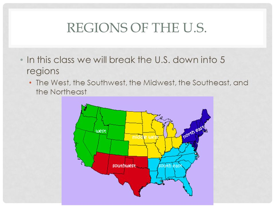 Regions of the U.S. In this class we will break the U.S.