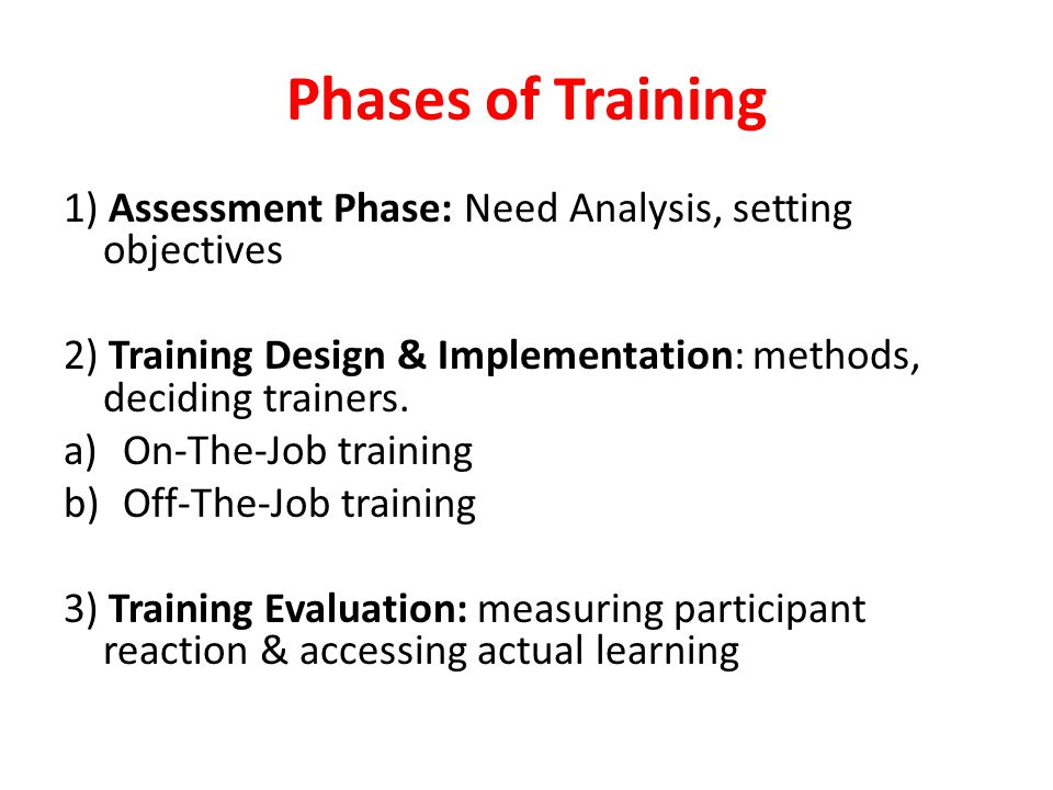 Phases of Training 1) Assessment Phase: Need Analysis, setting objectives. 2) Training Design & Implementation: methods, deciding trainers.