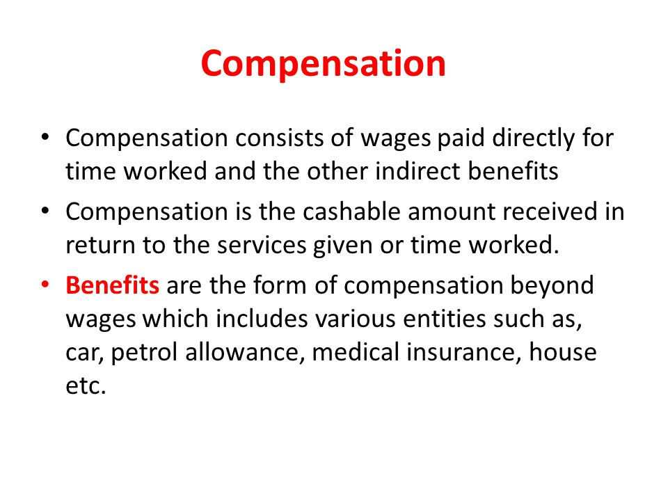 Compensation Compensation consists of wages paid directly for time worked and the other indirect benefits.