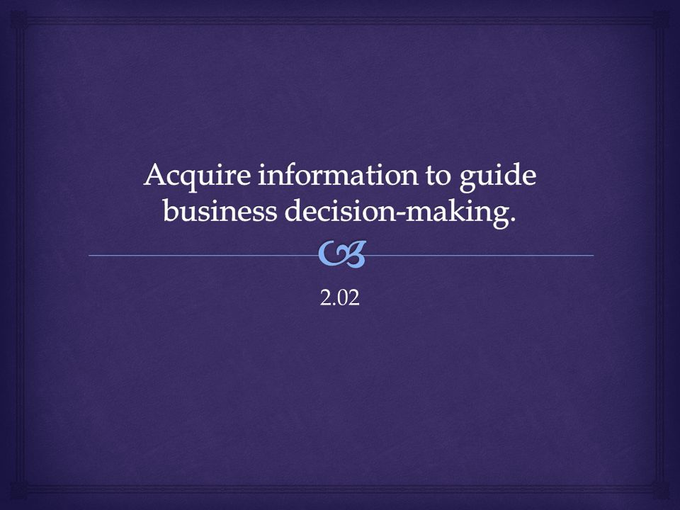 Acquire information to guide business decision-making.