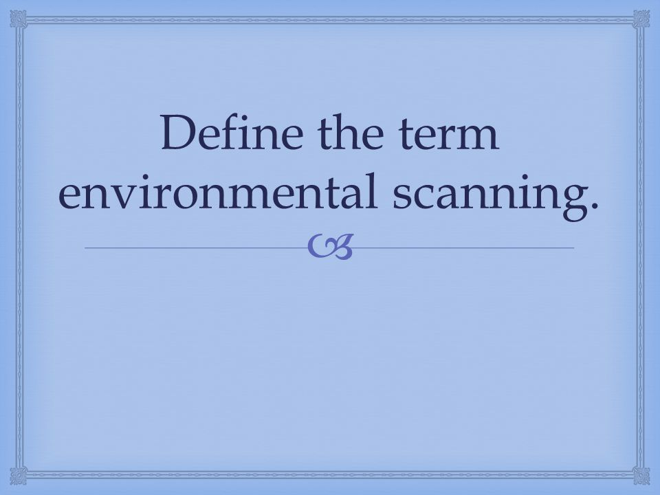 Define the term environmental scanning.