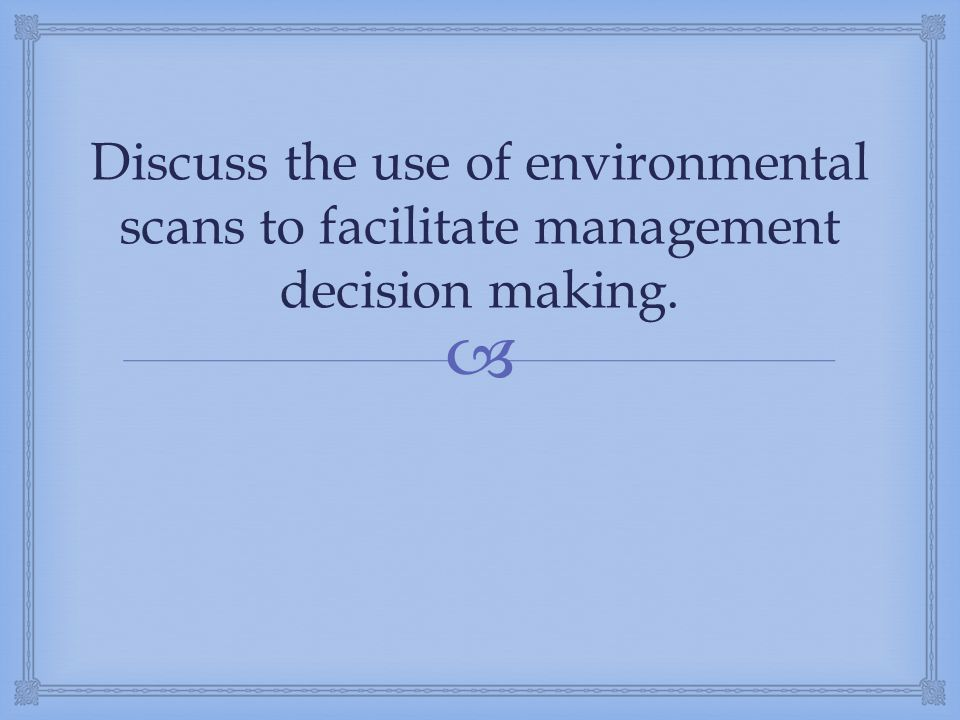 Discuss the use of environmental scans to facilitate management decision making.