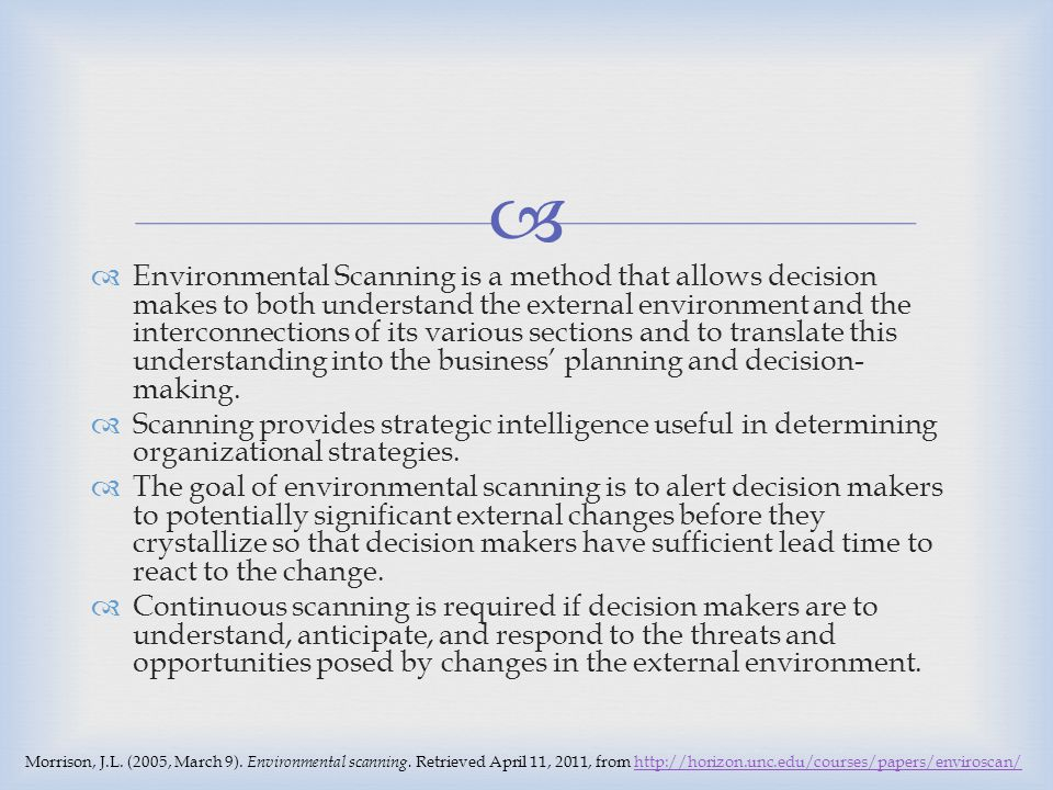 Environmental Scanning is a method that allows decision makes to both understand the external environment and the interconnections of its various sections and to translate this understanding into the business' planning and decision-making.