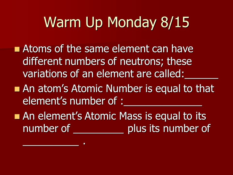 Warm Up Monday 8/15 Atoms of the same element can have different numbers of neutrons; these variations of an element are called:______.