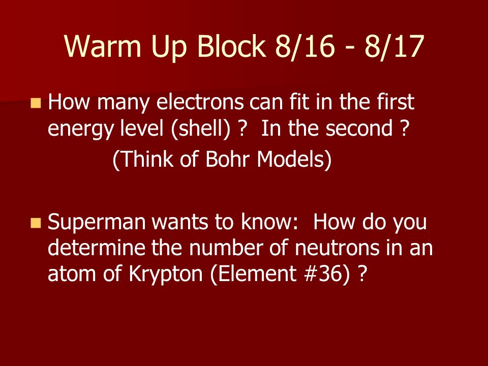 Warm Up Block 8/16 - 8/17 How many electrons can fit in the first energy level (shell) In the second