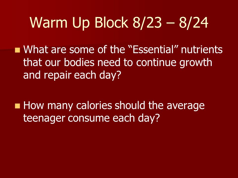 Warm Up Block 8/23 – 8/24 What are some of the Essential nutrients that our bodies need to continue growth and repair each day