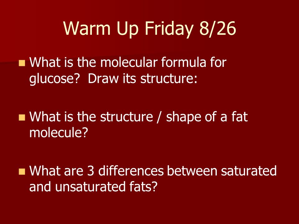 Warm Up Friday 8/26 What is the molecular formula for glucose Draw its structure: What is the structure / shape of a fat molecule