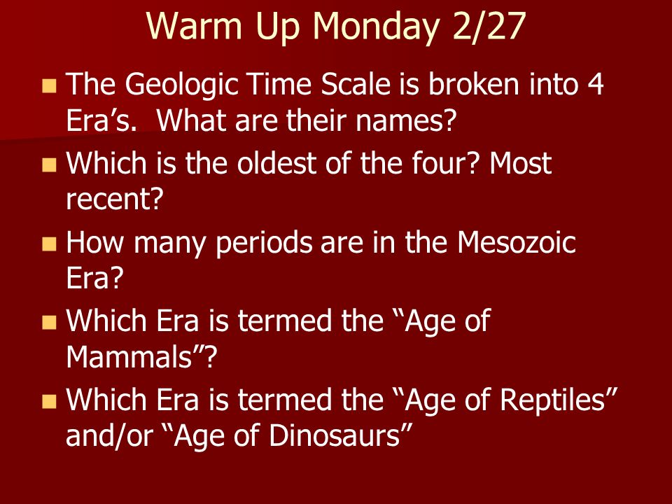 Warm Up Monday 2/27 The Geologic Time Scale is broken into 4 Era's. What are their names Which is the oldest of the four Most recent
