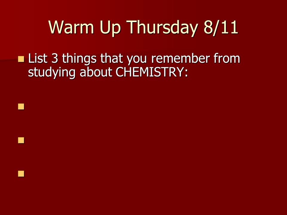 Warm Up Thursday 8/11 List 3 things that you remember from studying about CHEMISTRY:
