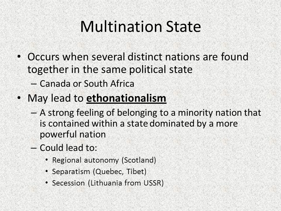 Multination State Occurs when several distinct nations are found together in the same political state.