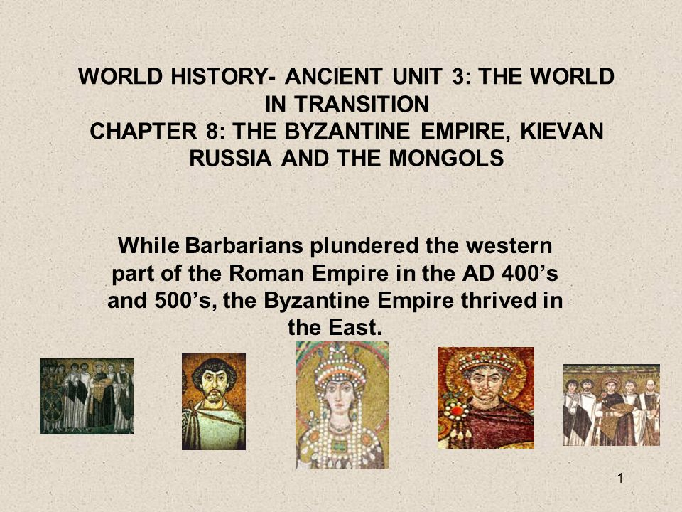 WORLD HISTORY- ANCIENT UNIT 3: THE WORLD IN TRANSITION CHAPTER 8: THE BYZANTINE EMPIRE, KIEVAN RUSSIA AND THE MONGOLS