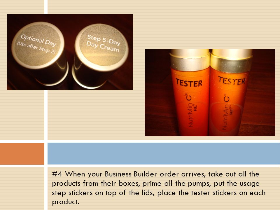 #4 When your Business Builder order arrives, take out all the products from their boxes, prime all the pumps, put the usage step stickers on top of the lids, place the tester stickers on each product.
