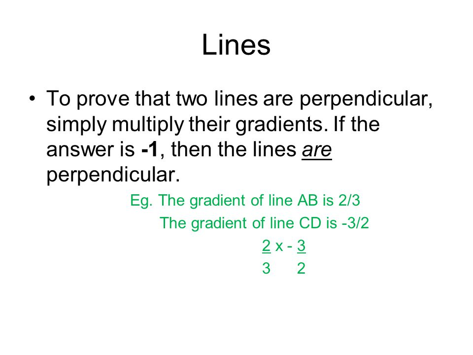Lines To prove that two lines are perpendicular, simply multiply their gradients. If the answer is -1, then the lines are perpendicular.