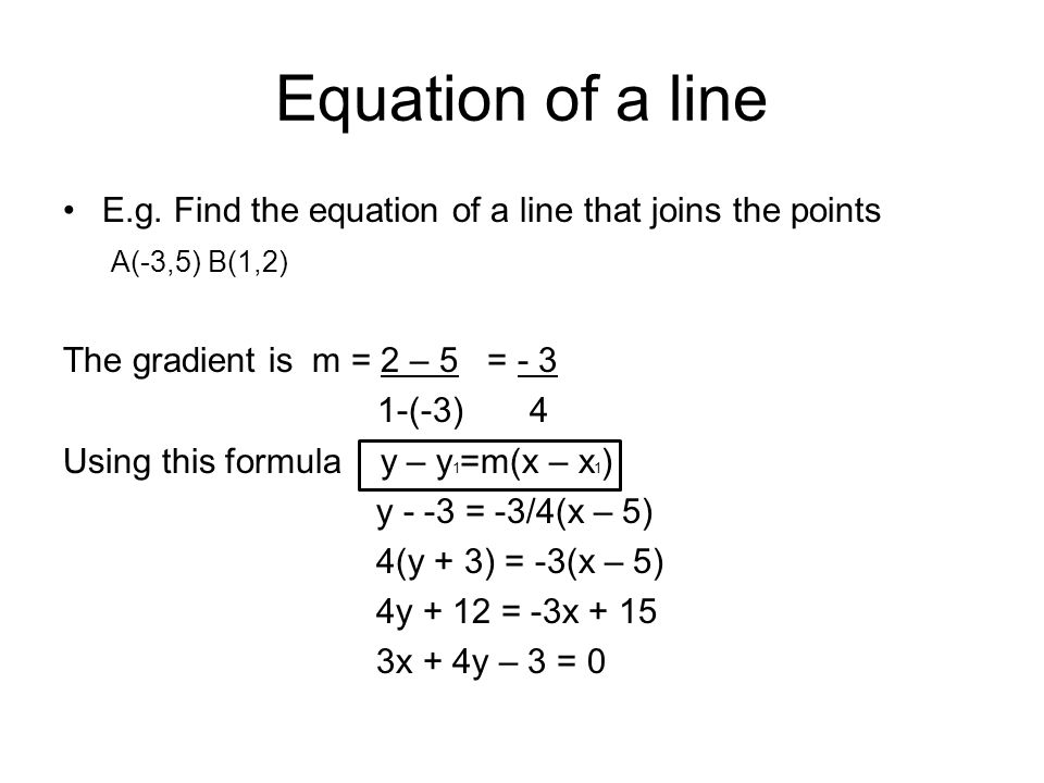 Equation of a line E.g. Find the equation of a line that joins the points. A(-3,5) B(1,2) The gradient is m = 2 – 5 = - 3.