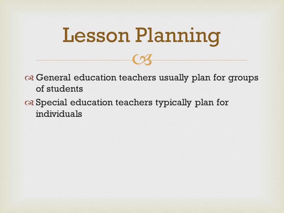 Lesson Planning General education teachers usually plan for groups of students.