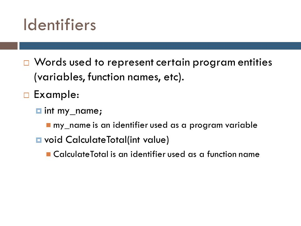 Identifiers Words used to represent certain program entities (variables, function names, etc). Example: