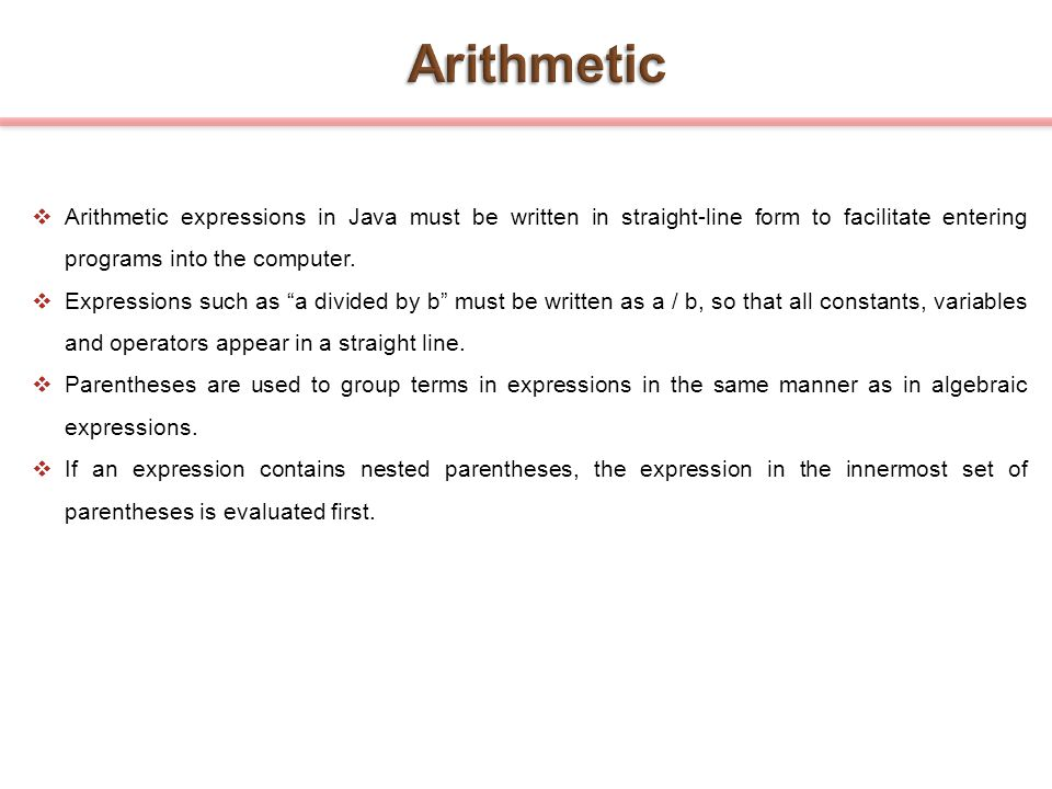 Arithmetic Arithmetic expressions in Java must be written in straight-line form to facilitate entering programs into the computer.