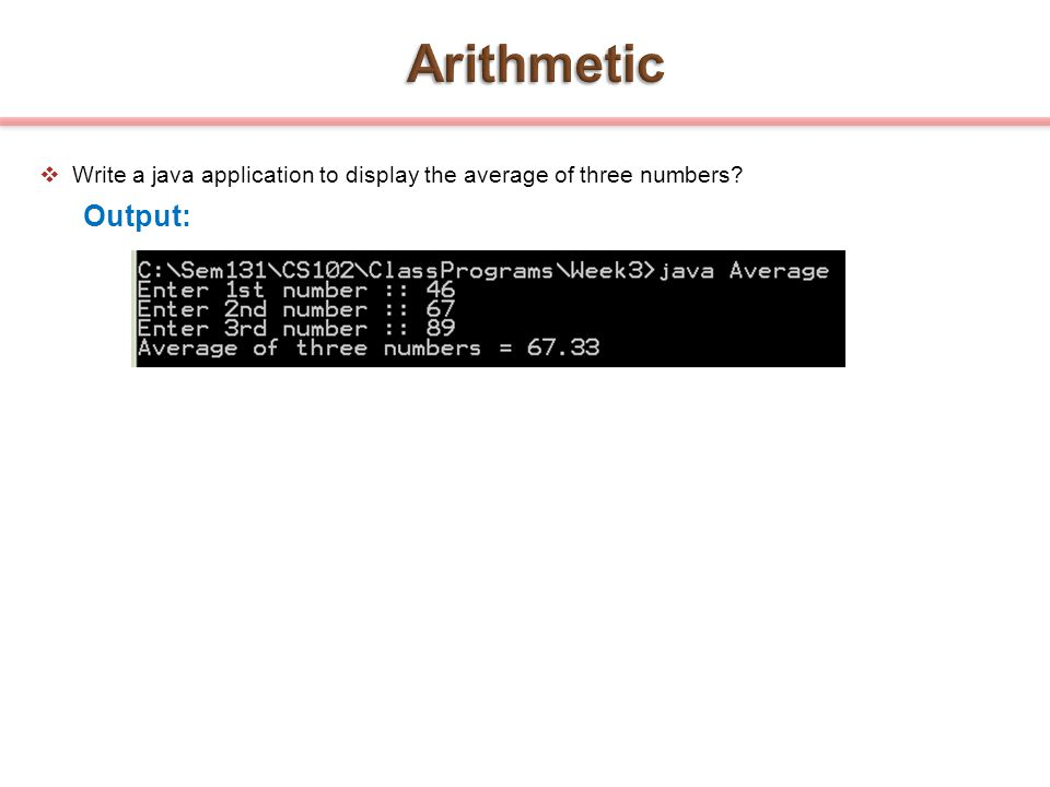 Arithmetic Write a java application to display the average of three numbers Output: