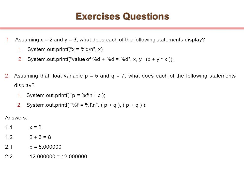 Exercises Questions Assuming x = 2 and y = 3, what does each of the following statements display System.out.printf( x = %d\n , x)