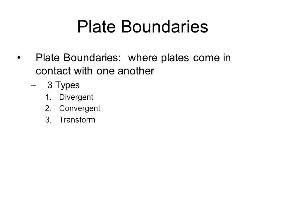 Plate Boundaries Plate Boundaries: where plates come in contact with one another. 3 Types. Divergent.