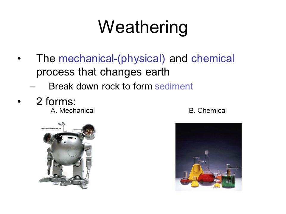 Weathering The mechanical-(physical) and chemical process that changes earth. Break down rock to form sediment.