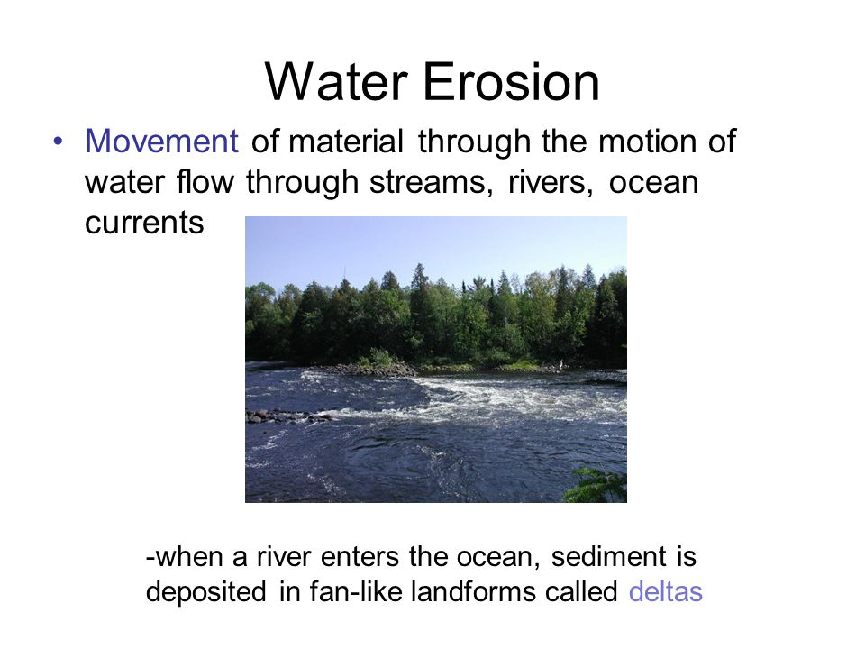 Water Erosion Movement of material through the motion of water flow through streams, rivers, ocean currents.