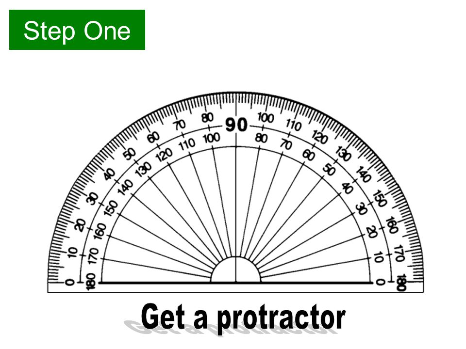 Step One Get a protractor
