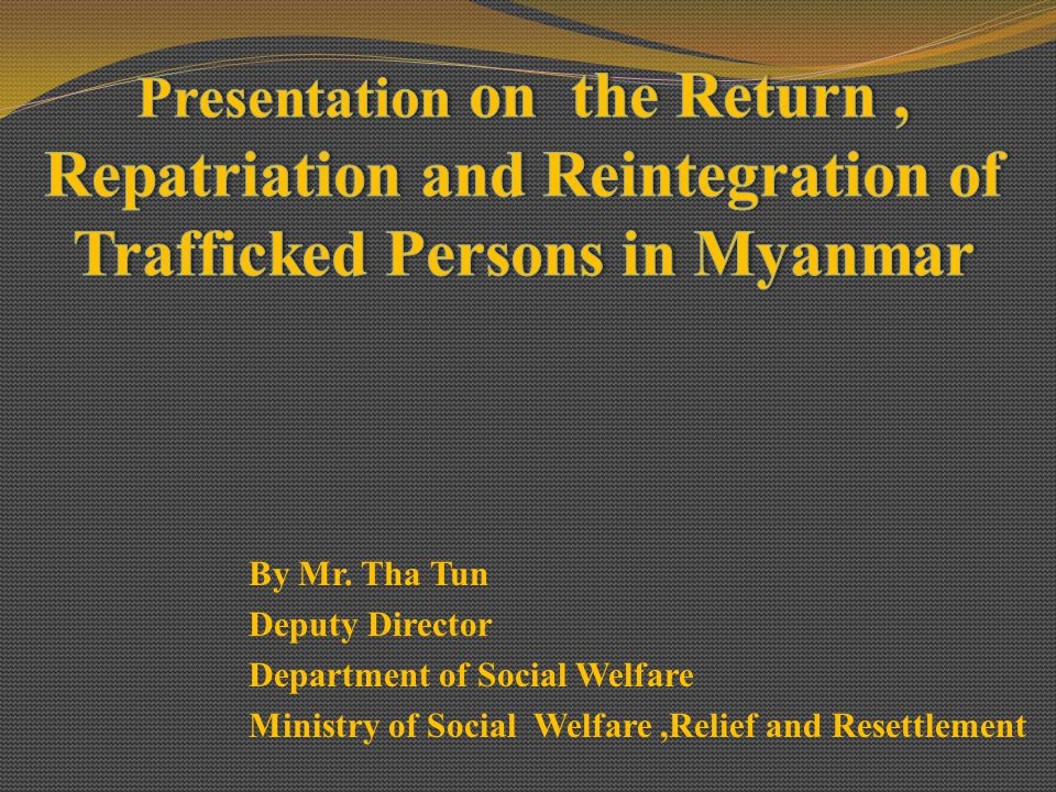 Presentation on the Return , Repatriation and Reintegration of Trafficked Persons in Myanmar