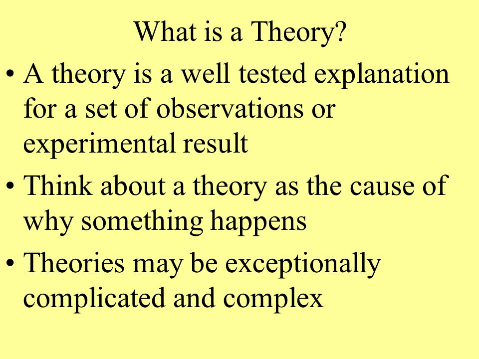 What is a Theory A theory is a well tested explanation for a set of observations or experimental result.
