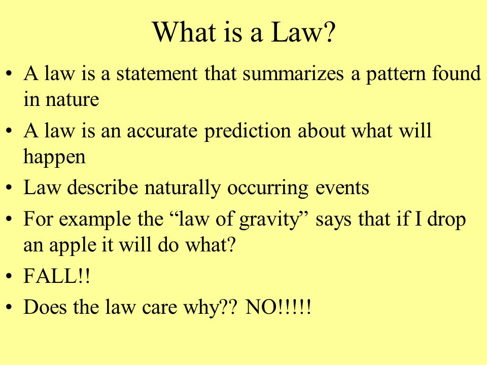 What is a Law A law is a statement that summarizes a pattern found in nature. A law is an accurate prediction about what will happen.