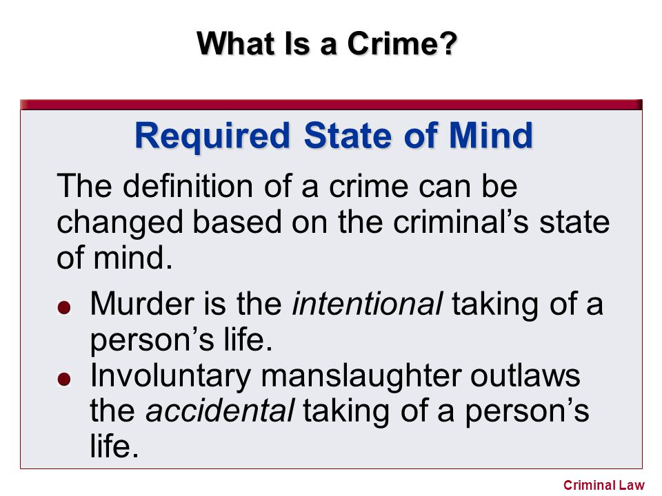 Required State of Mind The definition of a crime can be changed based on the criminal's state of mind.