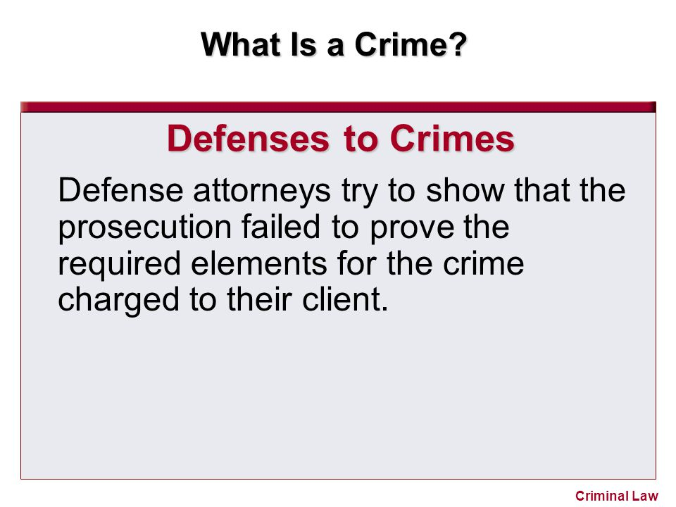 Defenses to Crimes Defense attorneys try to show that the prosecution failed to prove the required elements for the crime charged to their client.