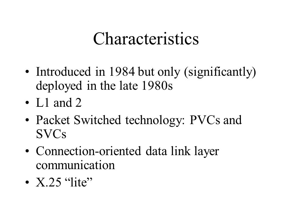 Characteristics Introduced in 1984 but only (significantly) deployed in the late 1980s. L1 and 2. Packet Switched technology: PVCs and SVCs.