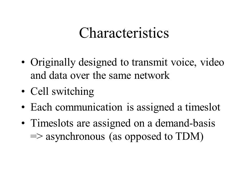 Characteristics Originally designed to transmit voice, video and data over the same network. Cell switching.
