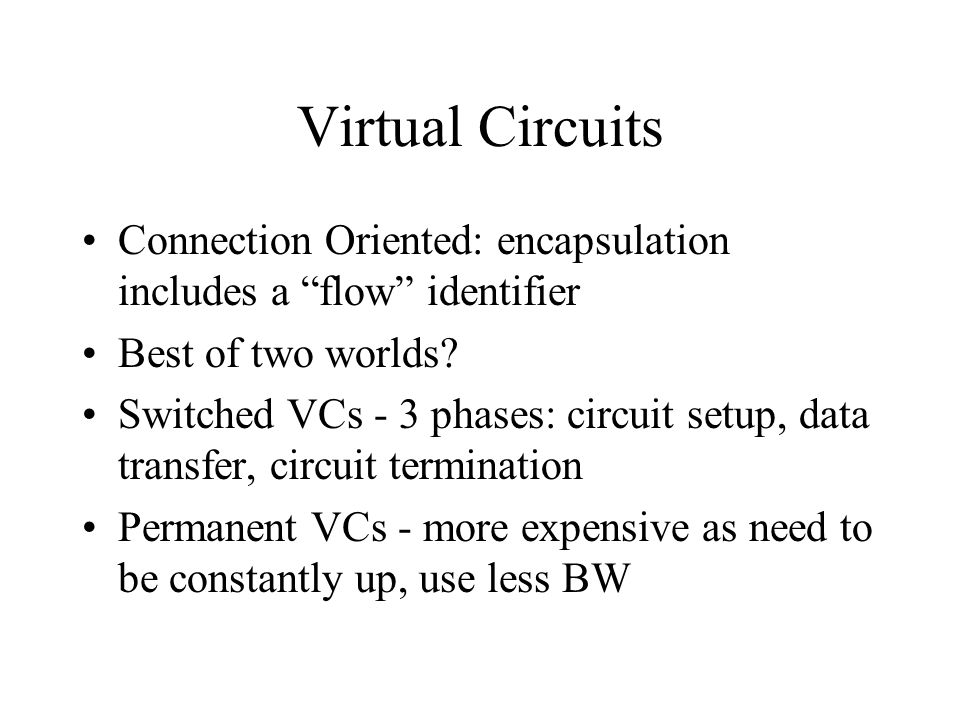 Virtual Circuits Connection Oriented: encapsulation includes a flow identifier. Best of two worlds