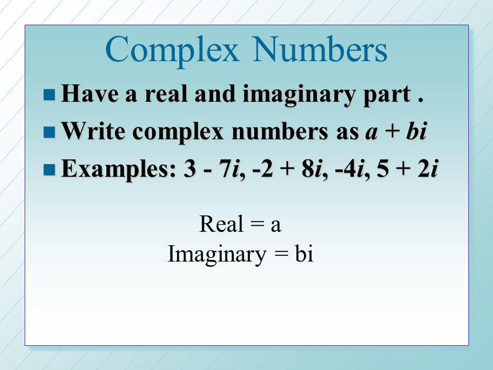 Complex Numbers Have a real and imaginary part .