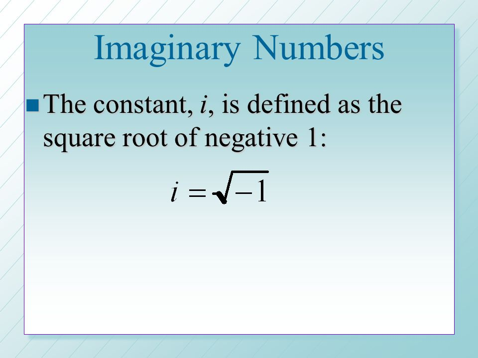 Imaginary Numbers The constant, i, is defined as the square root of negative 1:
