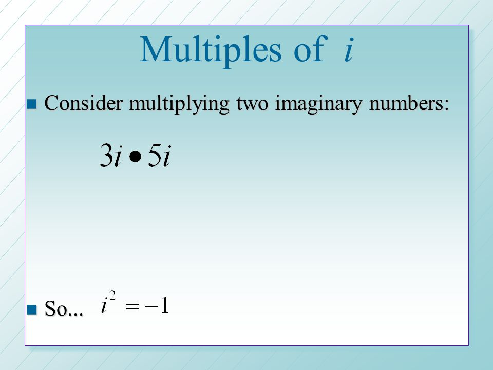 Multiples of i Consider multiplying two imaginary numbers: So...