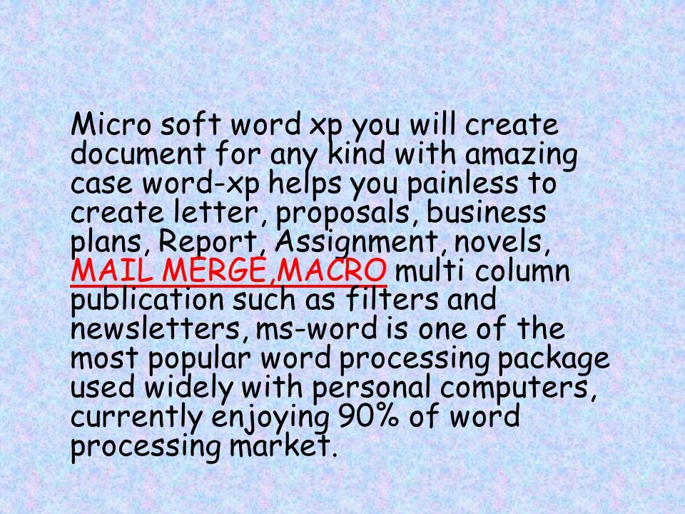 Micro soft word xp you will create document for any kind with amazing case word-xp helps you painless to create letter, proposals, business plans, Report, Assignment, novels, MAIL MERGE,MACRO multi column publication such as filters and newsletters, ms-word is one of the most popular word processing package used widely with personal computers, currently enjoying 90% of word processing market.