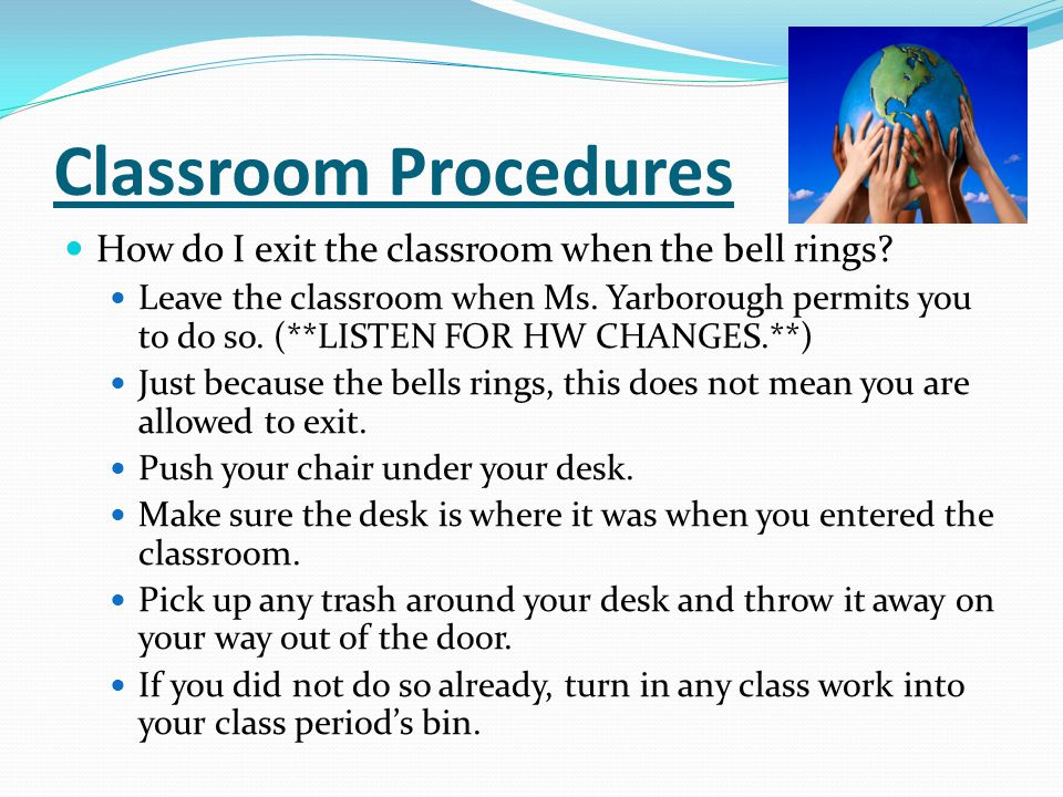 Classroom Procedures How do I exit the classroom when the bell rings