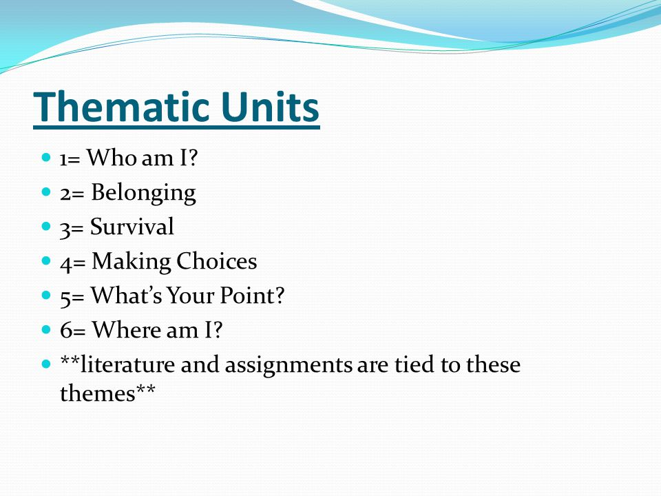 Thematic Units 1= Who am I 2= Belonging 3= Survival 4= Making Choices