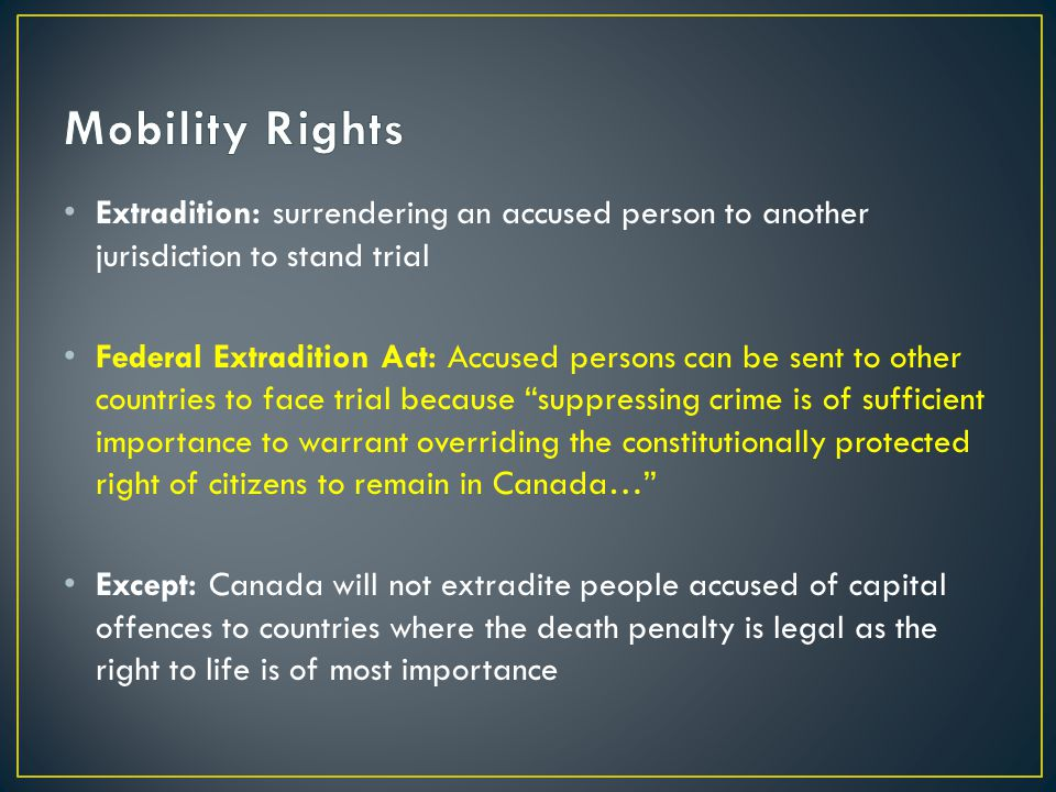 Mobility Rights Extradition: surrendering an accused person to another jurisdiction to stand trial.