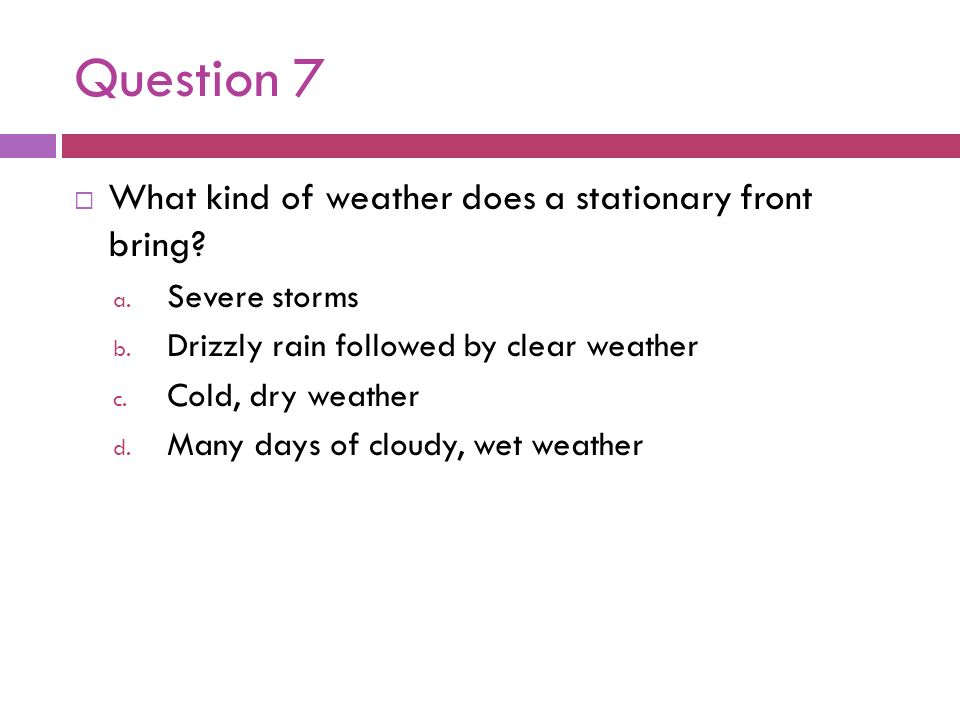 Question 7 What kind of weather does a stationary front bring