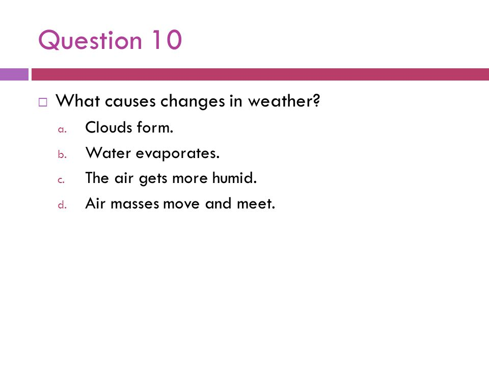 Question 10 What causes changes in weather Clouds form.