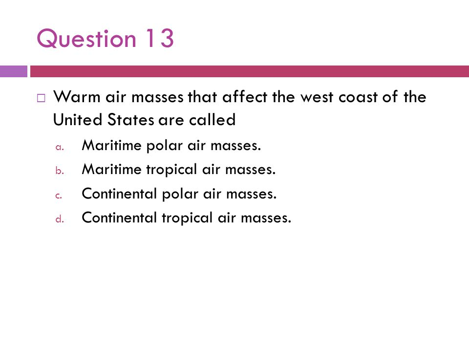 Question 13 Warm air masses that affect the west coast of the United States are called. Maritime polar air masses.